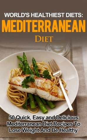 Mediterranean Diet: 50 Quick, Easy and Delicious Mediterranean Diet Recipes To Lose Weight And Be Healthy ((WORLD'S HEALTHIEST DIETS, Mediterranean, Mediterranean ... Diet Books, Diet Recipes, Lose Weight))