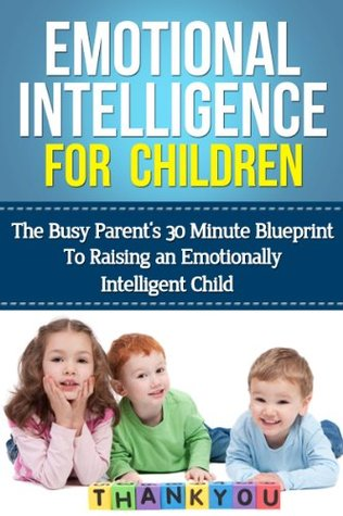 Emotional Intelligence For Children: The Busy Parent's 30 Minute Blueprint To Raising An Emotionally Intelligent Child