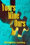 Yours Mine Ours by Bridgitte Lesley