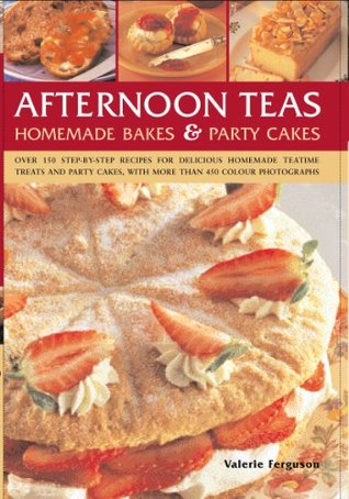 Afternoon Teas, Homemade Bakes & Party Cakes: Over 150 Step-By-Step Recipes for Delicious Homemade Teatime Treats and Party Cakes, with More Than 450