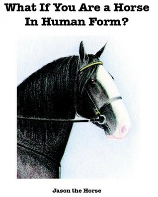 What If You Are a Horse in Human Form by Jason the Horse