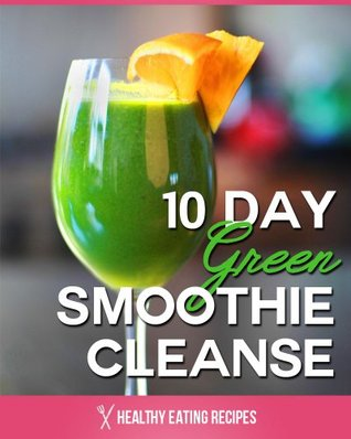 10 Day Green Smoothie Cleanse: Recipes To Lose 15+ Pounds In 10 Days!