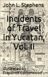 Incidents of Travel in Yucatan, Vol. II (Illustrated)