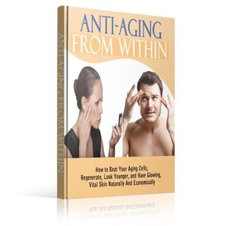 Anti Aging From Within: How To Beat Your Aging Cells, Regenerate, Look Younger and Have Glowing, Vital Skin Naturally and Economically