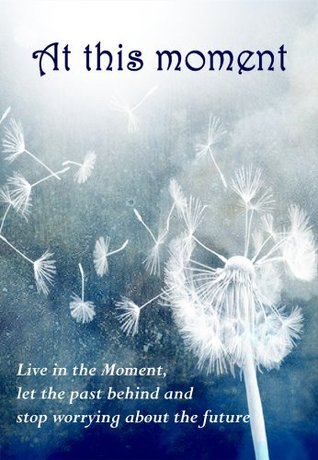 At this moment: Live in the Moment, let the past behind and stop worrying about the future