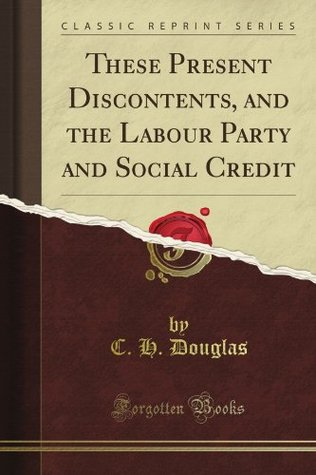 These Present Discontents, and the Labour Party and Social Credit (Classic Reprint)