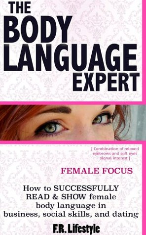 The Body Language Expert, Female Focus: how to SUCCESSFULLY READ & SHOW a Woman's body language in business, social skills, and dating
