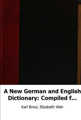 A New German and English Dictionary: Compiled from the Best Authorities in