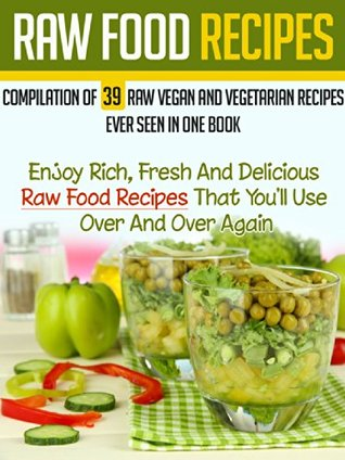 Raw food recipes compilation of 39 raw vegan and vegetarian recipes raw food recipes compilation of 39 raw vegan and vegetarian recipes ever seen in one book enjoy forumfinder Image collections