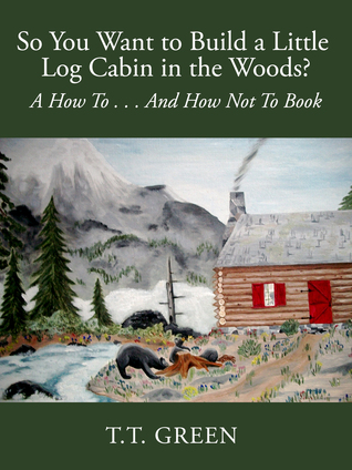 So You Want to Build a Little Log Cabin in the Woods? A How To...And How Not To Book