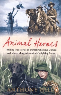 Animal Heroes - Thrilling Stories of Animals Who Have Worked and Played Alongside Australias Fighting Forces