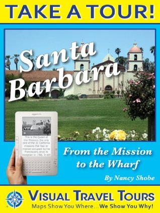 SANTA BARBARA TOUR: FROM THE MISSION THRU DOWNTOWN TO THE WHARF- A Self-guided Walking Tour - tips and photos- explore on your own schedule - Like a friend ... you around! (Visual Travel Tours Book 1)