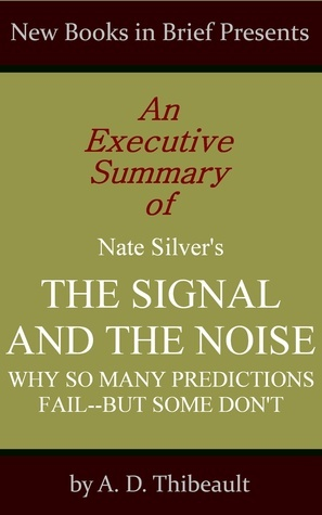 An Executive Summary of Nate Silver's 'The Signal and the Noise: Why So Many Predictions Fail--but Some Don't'