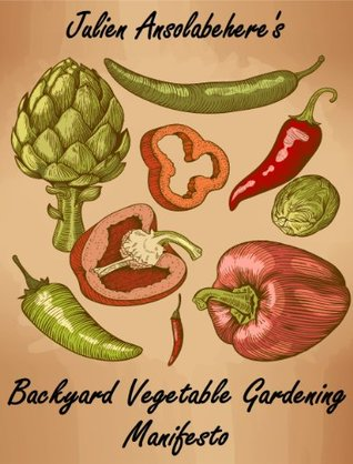 Backyard Vegetable Gardening Manifesto: A Master Gardener's Step-by-Step Guide to Growing Vegetables From Your Home