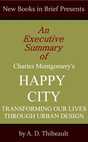 An Executive Summary of Charles Montgomery's 'Happy City: Transforming Our Lives Through Urban Design'