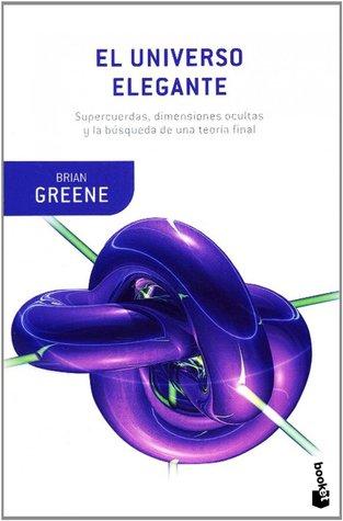 El universo elegante: Supercuerdas, dimensiones ocultas y la búsqueda de una teoría final por Brian Greene