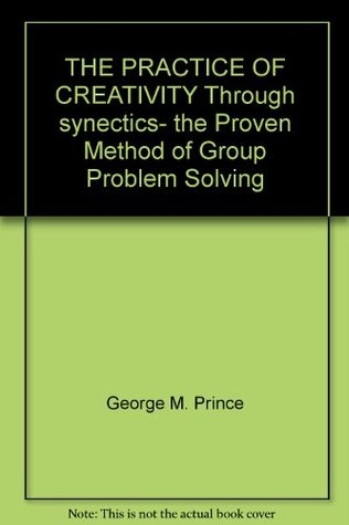 THE PRACTICE OF CREATIVITY Through synectics- the Proven Method of Group Problem Solving