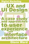 UX and UI Design, A Case Study On Approaches To User Experience And Interface Architecture