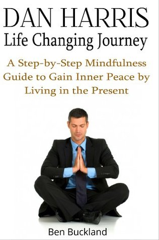 Dan Harris: Life Changing Journey : A Step-by-Step Mindfulness Guide to Gain Inner Peace by Living in the Present
