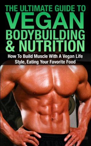 The Ultimate Guide To Vegan Bodybuilding & Nutrition: How To Build Muscle With A Vegan Life Style, Eating Your Favorite Food