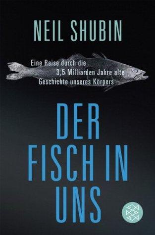 Der Fisch in uns : eine Reise durch die 3,5 Milliarden Jahre alte Geschichte unseres Körpers