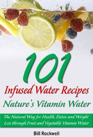 101 Infused Water Recipes: Nature's Vitamin Water. The Natural Way for Health, Detox and Weight Loss through Fruit and Vegetable Vitamin Water