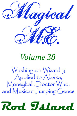 Magical M.E.: Washington Wizardry Applied to Alaska, Moneyball, Doctor Who, and Mexican Jumping Genes, Volume 38