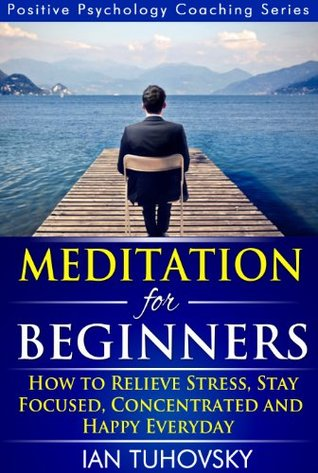 Meditation for Beginners: How to Meditate (As An Ordinary Person!) to Relieve Stress, Keep Calm and be Successful (Positive Psychology Coaching Series Book 4)