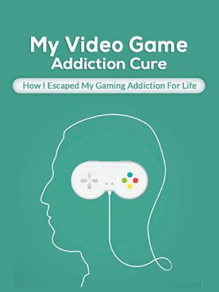 My Video Game Addiction Cure: How I Escaped My Video Game Addiction For Life