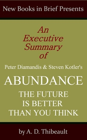 An Executive Summary of Peter Diamandis and Steven Kotler's 'Abundance: The Future Is Better Than You Think'
