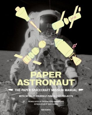 Paper Astronaut: The Paper Spacecraft Mission Manual; With 20 Do-It-Yourself Punch-Out Projects