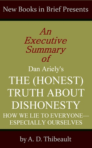 An Executive Summary of Dan Ariely's 'The (Honest) Truth About Dishonesty: How We Lie to Everyone--Especially Ourselves'