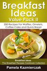 Breakfast Ideas Value Pack II - 200 Recipes For Waffles, Omelets, Coffee Cake and Quick Bread