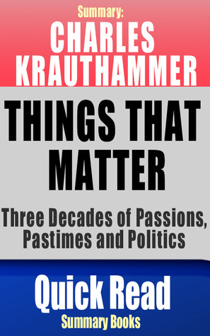Charles Krauthammer: Things That Matter: Three Decades of Passions, Pastimes and Politics, Summary