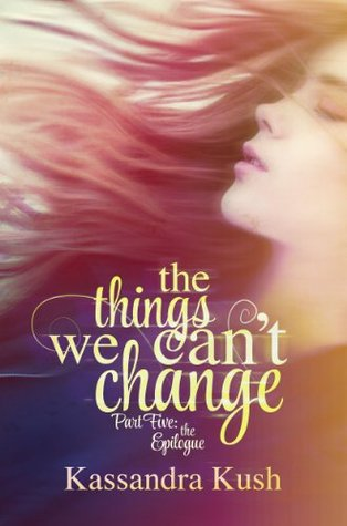 The things we can't change part five: the epilogue by Kassandra Kush