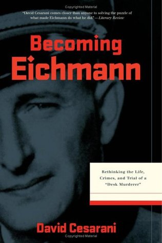 Becoming Eichmann: Rethinking the Life, Crimes, and Trial of a