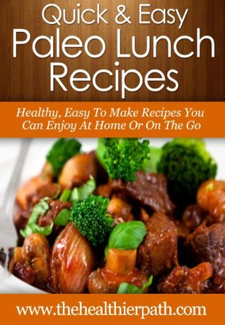 Paleo Lunch Recipes: Healthy, Easy To Make Recipes You Can Enjoy At Home Or On The Go.