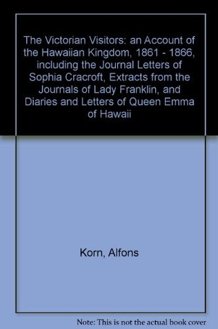 The Victorian Visitors: An Account of the Hawaiian Kingdom, 1861-1866, Including the Journal letters of Sophia Cracroft;: Extracts From the Journals ... Diaries and Letters of Queen Emma of Hawaii