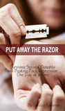 Put Away the Razor: Surviving Suicidal Thoughts and Beating Back Depression One Day at a Time