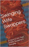 Swinging Wife Swappers: 15 Short Erotic Tales of Wife Swapping & Swinging