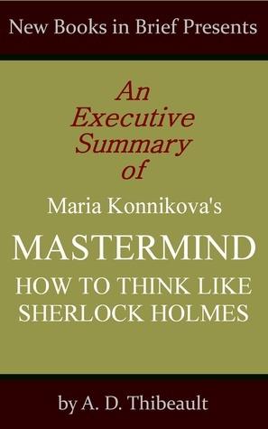 An Executive Summary of Maria Konnikova's 'Mastermind: How to Think Like Sherlock Holmes'