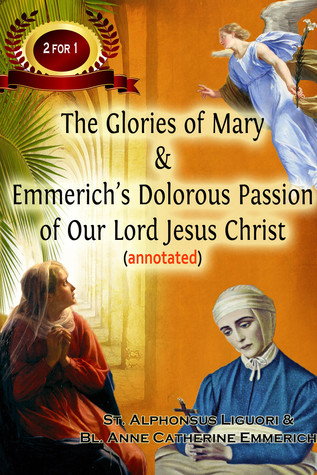 The Glories of Mary & Emmerich's Dolorous Passion of Our Lord Jesus Christ (annotated)