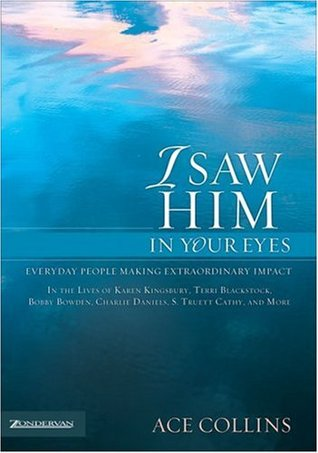 I Saw Him in Your Eyes: Everyday People Making Extraordinary Impact in the Lives of Karen Kingsbury, Terri Blackstock, Bobby Bowden, Charlie Daniels, S. Truett Cathy, and More