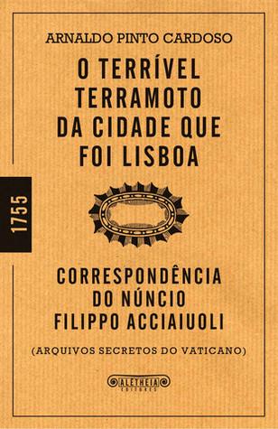 O Terrível Terramoto da Cidade que foi Lisboa - Correspondência do Núncio Filippo Acciaiuoli: Arquivos Secretos do Vaticano