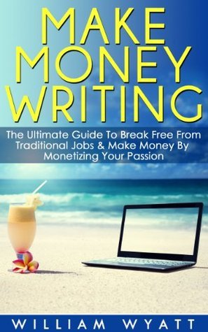 Writing: Make Money Writing! - The Ultimate Guide to Break Free From Traditional Jobs And Make Money By Monetizing Your Passion