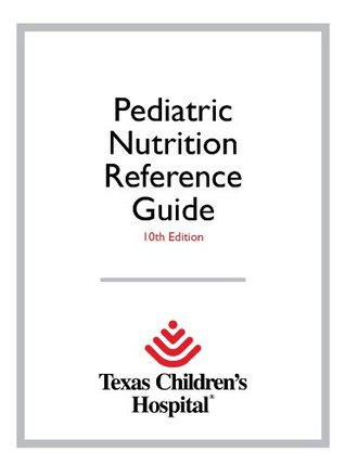 Texas Children's Hospital Pediatric Nutrition Reference Guide 10th Edition