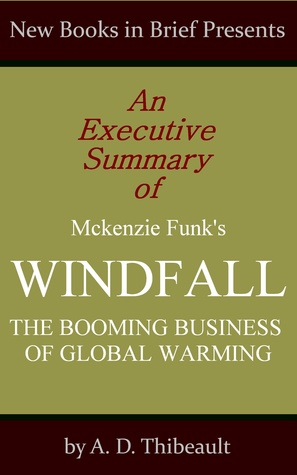 An Executive Summary of Mckenzie Funk's 'Windfall: The Booming Business of Global Warming'