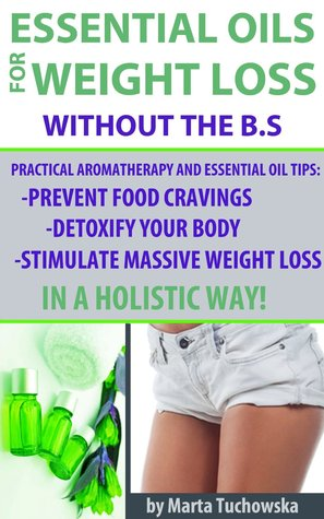Essential Oils for Weight Loss without the B.S: Practical Aromatherapy and Essential Oil Tips to Control Your Food Cravings, Detoxify Your Body, and Stimulate ... Aromatherapy, Weight Loss, Spa, #4)