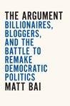 The Argument: Billionaires, Bloggers, and the Battle to Remake DemocraticPolitics