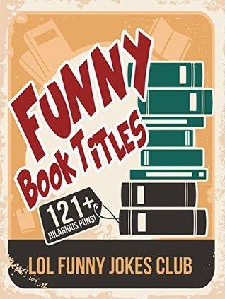 121+ Funny Book Titles!: Hilarious Book Titles and Author Puns (Funny & Hilarious Joke Books)